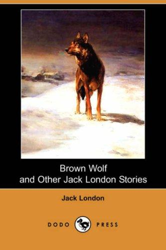 Brown Wolf and Other Jack London Stories (Dodo Press)