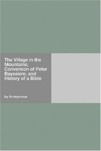 Download The Village in the Mountains; Conversion of Peter Bayssiere; and History of a Bible