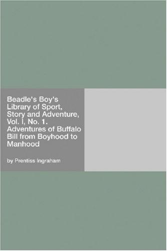 Beadle's Boy's Library of Sport, Story and Adventure, Vol. I, No. 1. Adventures of Buffalo Bill from Boyhood to Manhood
