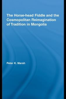 The Horse-head Fiddle and the Cosmopolitan Reimagination of Mongolia (Current Research in Ethnomusicology) by Peter K. Marsh