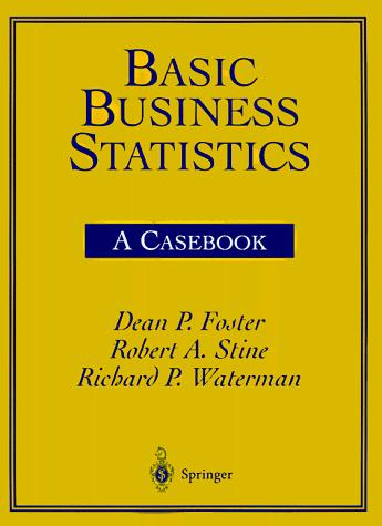 Basic Business Statistics by Dean P. Foster, Robert A. Stine, Richard P. Waterman