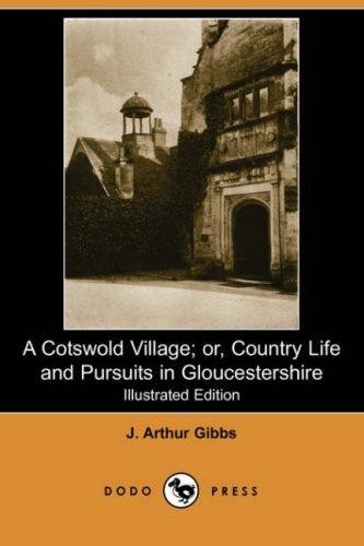 A Cotswold Village Or Country Life And Pursuits In Gloucestershire by J. Arthur Gibbs
