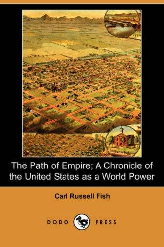 The Path of Empire; A Chronicle of the United States as a World Power by Carl Russell Fish