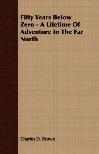 Fifty Years Below Zero - A Lifetime Of Adventure In The Far North by Charles D. Brown