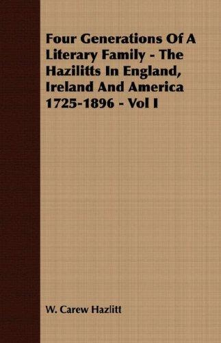 Four Generations Of A Literary Family - The Hazilitts In England, Ireland And America 1725-1896 - Vol I by W. Carew Hazlitt