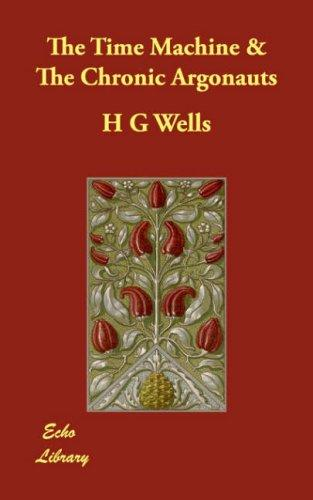 The Time Machine & The Chronic Argonauts by H. G. Wells