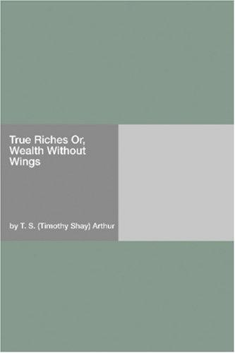 True Riches Or, Wealth Without Wings by Timothy Shay Arthur